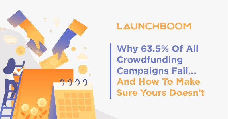 Why 63.5% Of All Crowdfunding Campaigns Fail… And How To Make Sure Yours Doesn't