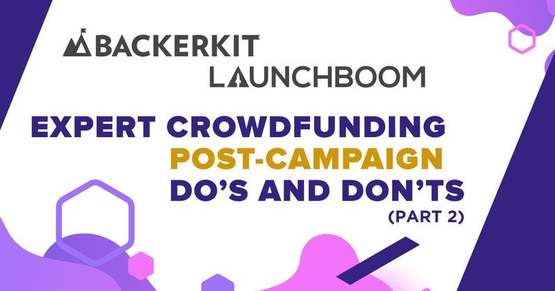 Expert Crowdfunding Post-Campaign Do's and Don'ts (Part 2 of 2)